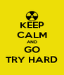 KEEP CALM AND GO TRY HARD - Personalised Poster A4 size