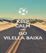 KEEP CALM AND GO VILELLA BAIXA - Personalised Poster A4 size