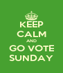 KEEP CALM AND GO VOTE SUNDAY - Personalised Poster A4 size