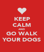 KEEP CALM AND GO WALK YOUR DOGS - Personalised Poster A4 size