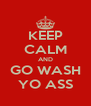 KEEP CALM AND GO WASH YO ASS - Personalised Poster A4 size