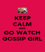 KEEP CALM AND GO WATCH GOSSIP GIRL - Personalised Poster A4 size