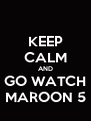 KEEP CALM AND GO WATCH MAROON 5 - Personalised Poster A4 size