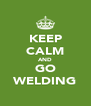 KEEP CALM AND GO WELDING - Personalised Poster A4 size