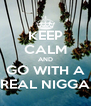 KEEP CALM AND GO WITH A REAL NIGGA - Personalised Poster A4 size