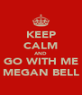 KEEP CALM AND GO WITH ME MEGAN BELL - Personalised Poster A4 size