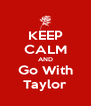 KEEP CALM AND Go With Taylor - Personalised Poster A4 size