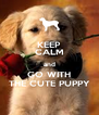 KEEP CALM and GO WITH THE CUTE PUPPY - Personalised Poster A4 size