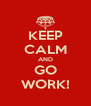 KEEP CALM AND GO WORK! - Personalised Poster A4 size