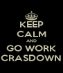 KEEP CALM AND GO WORK CRASDOWN - Personalised Poster A4 size