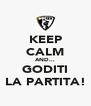 KEEP CALM AND... GODITI LA PARTITA! - Personalised Poster A4 size
