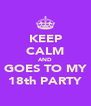 KEEP CALM AND GOES TO MY 18th PARTY - Personalised Poster A4 size