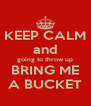 KEEP CALM and going to throw up BRING ME A BUCKET - Personalised Poster A4 size