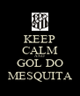 KEEP CALM AND GOL DO MESQUITA - Personalised Poster A4 size