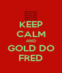 KEEP CALM AND GOLD DO FRED - Personalised Poster A4 size