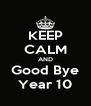 KEEP CALM AND Good Bye Year 10 - Personalised Poster A4 size