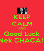 KEEP CALM AND Good Luck Nek CHACA!! - Personalised Poster A4 size