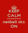 KEEP CALM and good luck netball sks ON - Personalised Poster A4 size