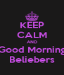 KEEP CALM AND Good Morning Beliebers - Personalised Poster A4 size