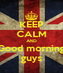 KEEP CALM AND Good morning guys - Personalised Poster A4 size