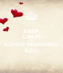 KEEP CALM AND GOOD MORNING KEVI - Personalised Poster A4 size