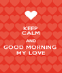 KEEP CALM AND GOOD MORNING  MY LOVE - Personalised Poster A4 size