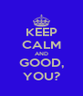 KEEP CALM AND GOOD, YOU? - Personalised Poster A4 size
