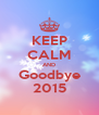 KEEP CALM AND Goodbye 2015 - Personalised Poster A4 size