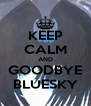 KEEP CALM AND GOODBYE BLUESKY - Personalised Poster A4 size
