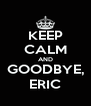 KEEP CALM AND GOODBYE, ERIC - Personalised Poster A4 size