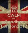 KEEP CALM AND Goodbye London2012 - Personalised Poster A4 size