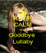 KEEP CALM AND Goodbye  Lullaby - Personalised Poster A4 size