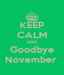 KEEP CALM AND Goodbye November  - Personalised Poster A4 size