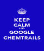 KEEP CALM AND GOOGLE CHEMTRAILS - Personalised Poster A4 size