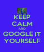 KEEP CALM AND GOOGLE IT YOURSELF - Personalised Poster A4 size