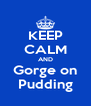 KEEP CALM AND Gorge on Pudding - Personalised Poster A4 size