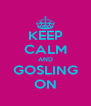 KEEP CALM AND GOSLING ON - Personalised Poster A4 size