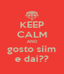 KEEP CALM AND gosto siim e daí?? - Personalised Poster A4 size