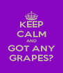 KEEP CALM AND GOT ANY GRAPES? - Personalised Poster A4 size