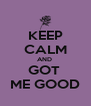 KEEP CALM AND  GOT  ME GOOD - Personalised Poster A4 size