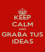 KEEP CALM AND GRABA TUS IDEAS - Personalised Poster A4 size