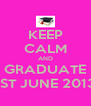 KEEP CALM AND GRADUATE 1ST JUNE 2013 - Personalised Poster A4 size