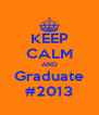 KEEP CALM AND Graduate #2013 - Personalised Poster A4 size