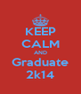 KEEP CALM AND Graduate 2k14 - Personalised Poster A4 size