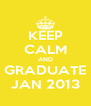 KEEP CALM AND GRADUATE JAN 2013 - Personalised Poster A4 size