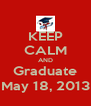 KEEP CALM AND Graduate May 18, 2013 - Personalised Poster A4 size