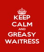 KEEP CALM AND GREASY WAITRESS - Personalised Poster A4 size
