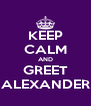 KEEP CALM AND GREET ALEXANDER - Personalised Poster A4 size