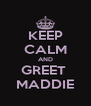 KEEP CALM AND GREET  MADDIE - Personalised Poster A4 size