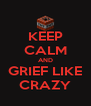 KEEP CALM AND GRIEF LIKE CRAZY - Personalised Poster A4 size